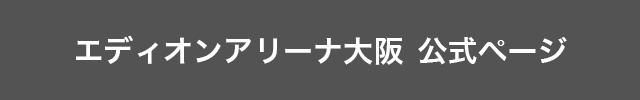 エディオンアリーナ(大阪府立体育会館)公式ホームページはこちら!